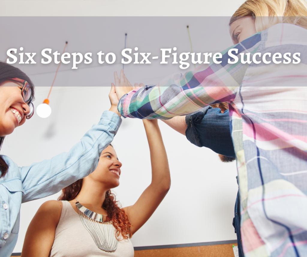 Six Steps to Six-Figure Success